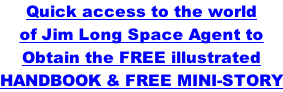 Quick access to the world  of Jim Long Space Agent to Obtain the FREE illustrated HANDBOOK & FREE MINI-STORY