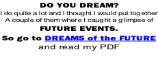 DO YOU DREAM? I do quite a lot and I thought I would put together A couple of them where I caught a glimpse of FUTURE EVENTS.  So go to DREAMS of the FUTURE  and read my PDF