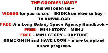 THE GOODIES INSIDE This will open up – VIDEOS for you to see – BOOKS on view to buy – To DOWNLOAD  FREE Jim Long Galaxy Space Agency Handbook – FREE – MINI-STORY – MENU FREE – MINI_STORY – CAPTURE COME ON IN and HAVE LOOK + more to upload as we progress.